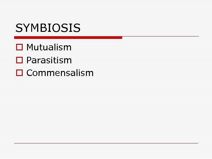 SYMBIOSIS o Mutualism o Parasitism o Commensalism