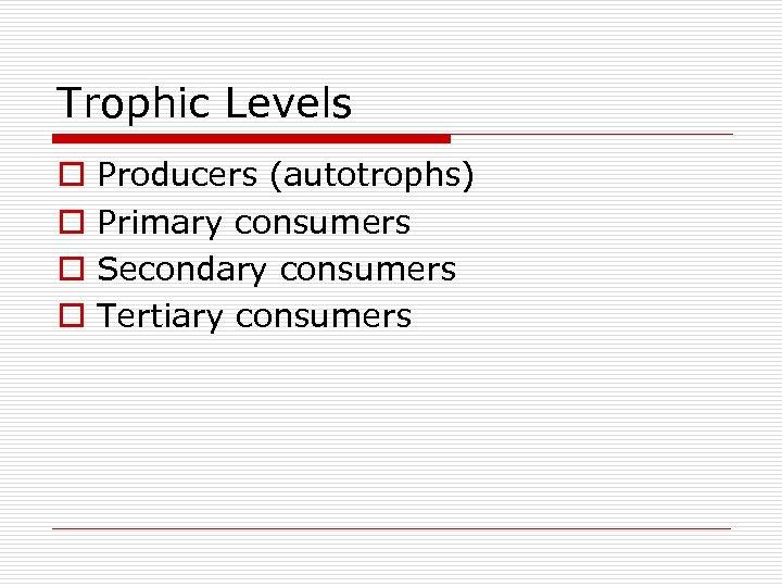 Trophic Levels o o Producers (autotrophs) Primary consumers Secondary consumers Tertiary consumers