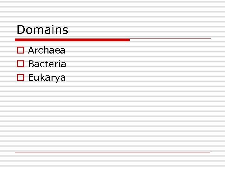 Domains o Archaea o Bacteria o Eukarya