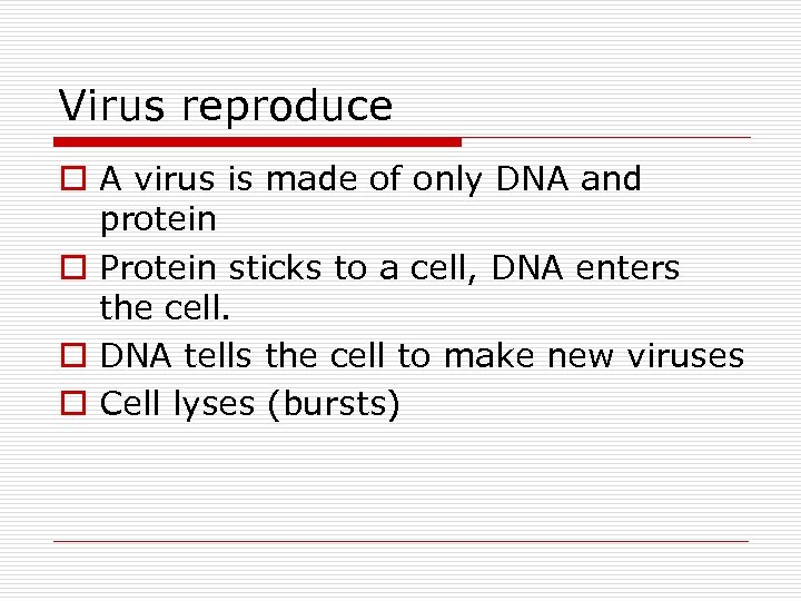 Virus reproduce o A virus is made of only DNA and protein o Protein