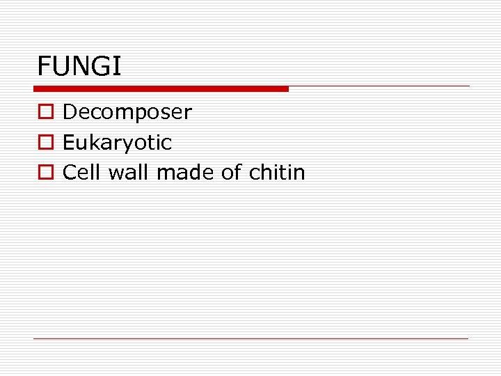 FUNGI o Decomposer o Eukaryotic o Cell wall made of chitin