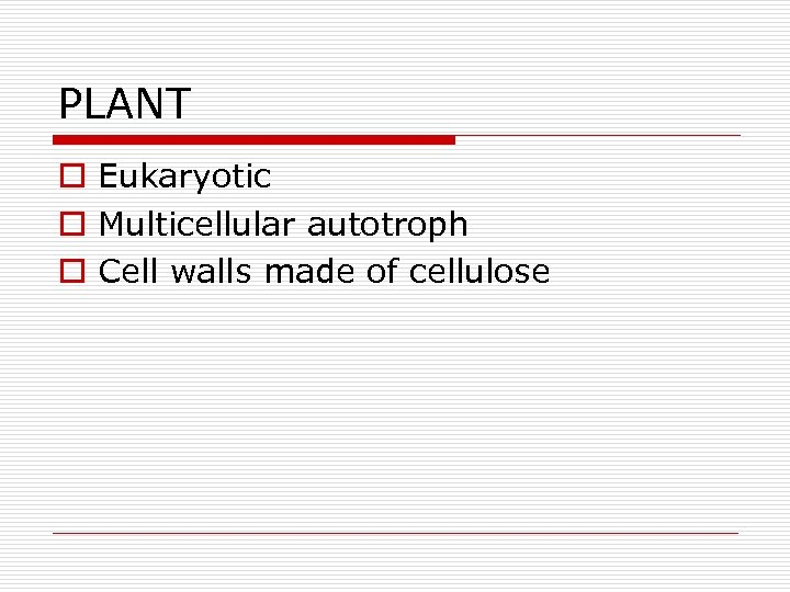PLANT o Eukaryotic o Multicellular autotroph o Cell walls made of cellulose