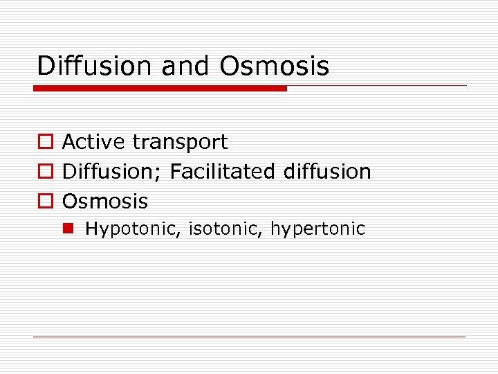Diffusion and Osmosis o Active transport o Diffusion; Facilitated diffusion o Osmosis n Hypotonic,