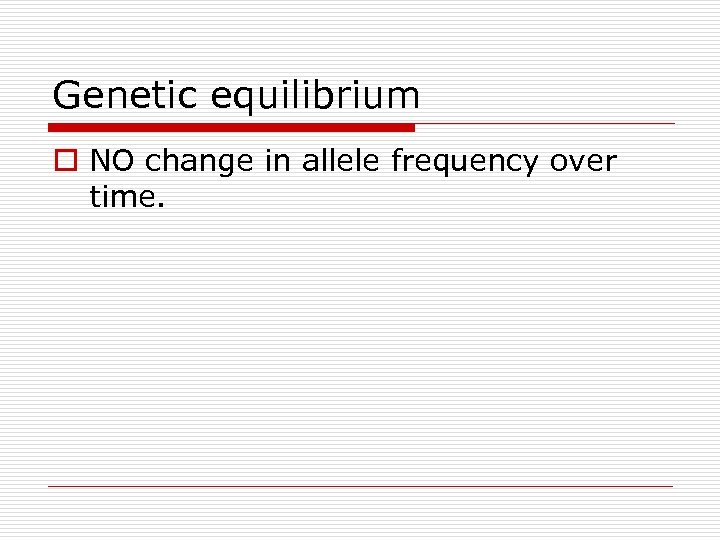 Genetic equilibrium o NO change in allele frequency over time.