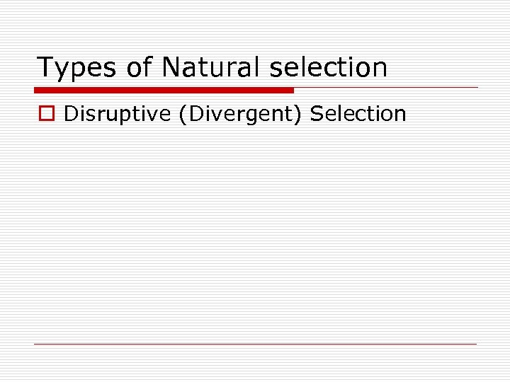 Types of Natural selection o Disruptive (Divergent) Selection