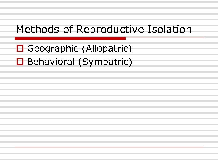 Methods of Reproductive Isolation o Geographic (Allopatric) o Behavioral (Sympatric)