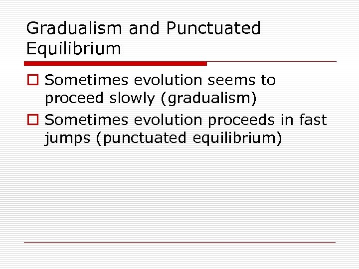 Gradualism and Punctuated Equilibrium o Sometimes evolution seems to proceed slowly (gradualism) o Sometimes