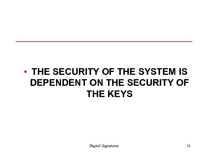 • THE SECURITY OF THE SYSTEM IS DEPENDENT ON THE SECURITY OF THE