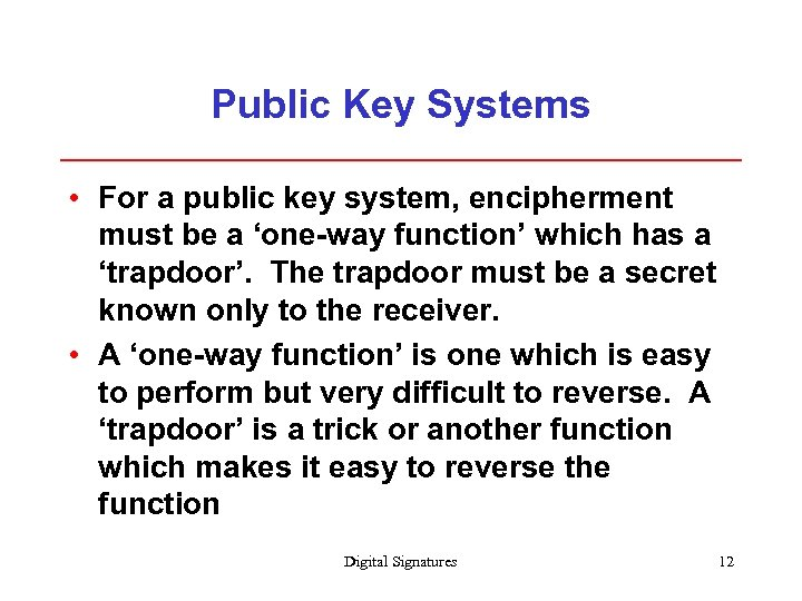 Public Key Systems • For a public key system, encipherment must be a 'one-way