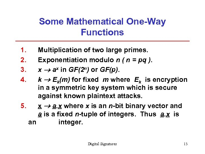 Some Mathematical One-Way Functions 1. 2. 3. 4. Multiplication of two large primes. Exponentiation
