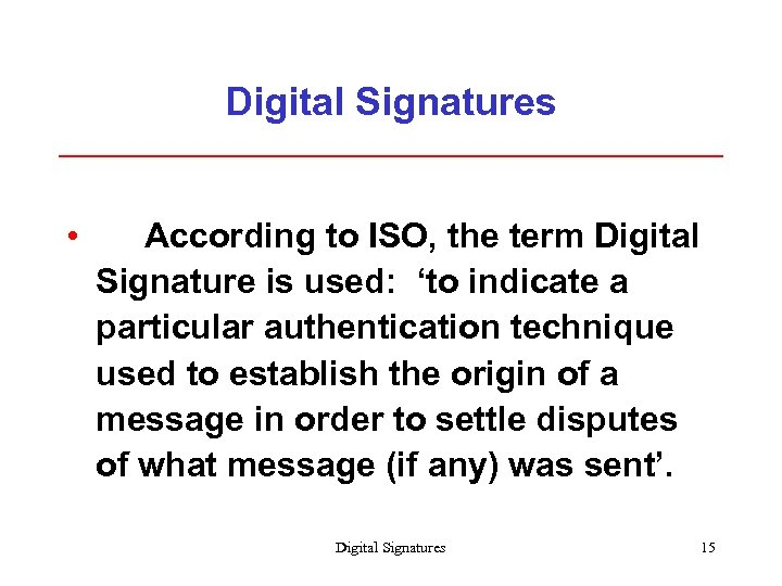 Digital Signatures • According to ISO, the term Digital Signature is used: 'to indicate