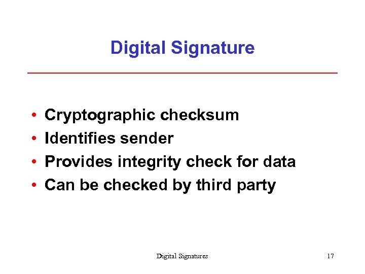 Digital Signature • • Cryptographic checksum Identifies sender Provides integrity check for data Can