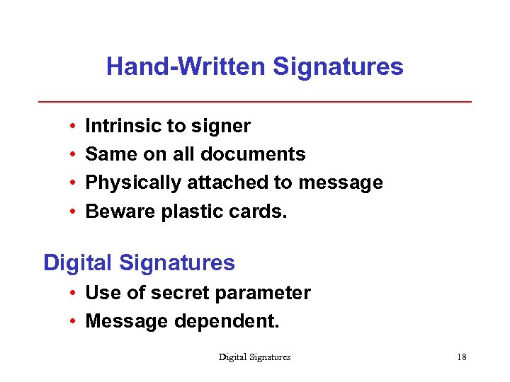 Hand-Written Signatures • • Intrinsic to signer Same on all documents Physically attached to
