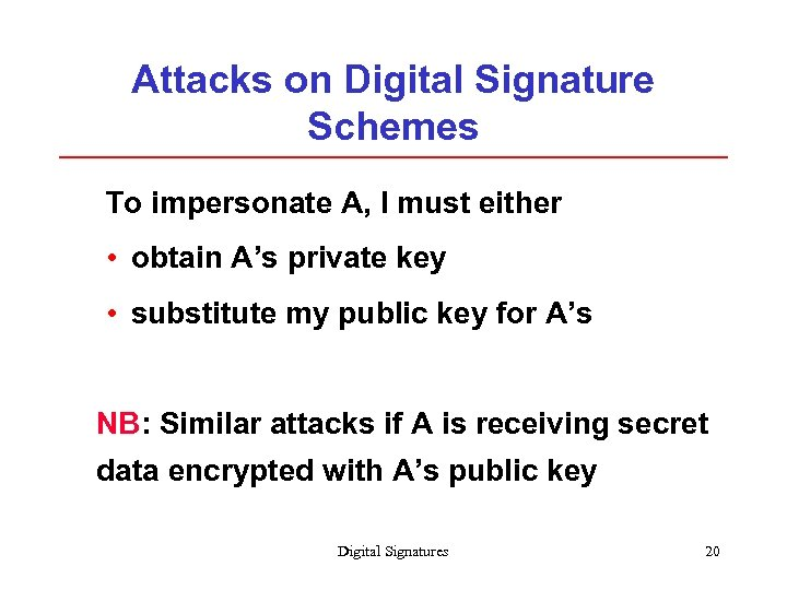 Attacks on Digital Signature Schemes To impersonate A, I must either • obtain A's