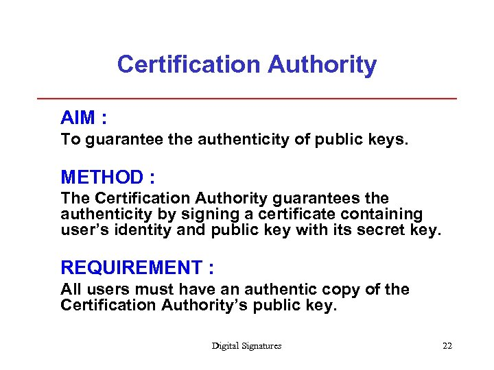 Certification Authority AIM : To guarantee the authenticity of public keys. METHOD : The