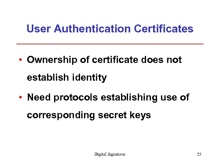 User Authentication Certificates • Ownership of certificate does not establish identity • Need protocols