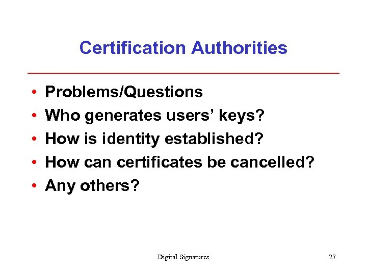 Certification Authorities • • • Problems/Questions Who generates users' keys? How is identity established?