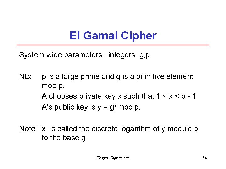 El Gamal Cipher System wide parameters : integers g, p NB: p is a