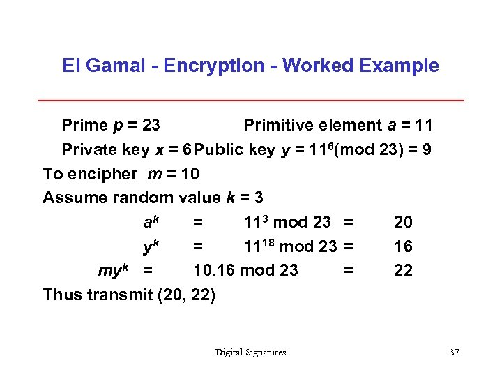 El Gamal - Encryption - Worked Example Prime p = 23 Primitive element a