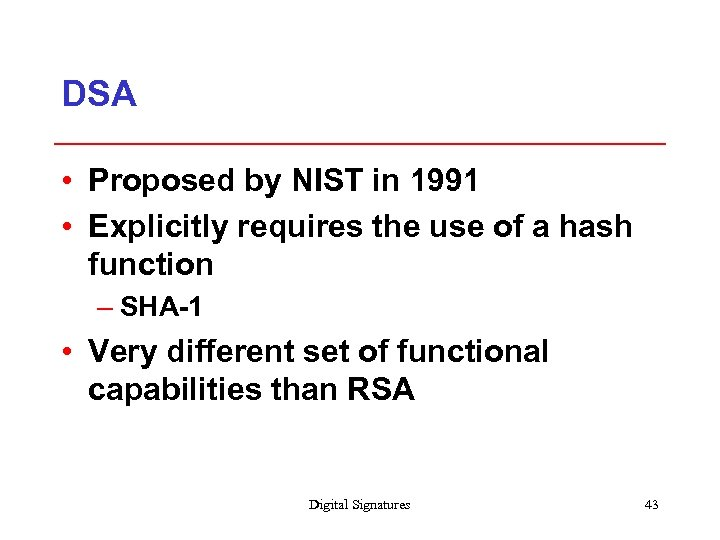DSA • Proposed by NIST in 1991 • Explicitly requires the use of a