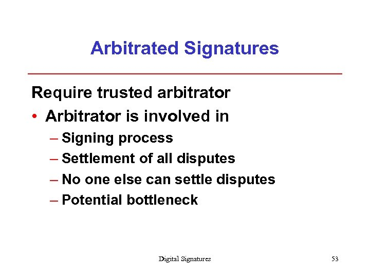 Arbitrated Signatures Require trusted arbitrator • Arbitrator is involved in – Signing process –