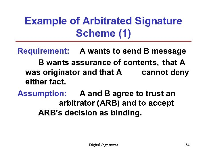 Example of Arbitrated Signature Scheme (1) Requirement: A wants to send B message B