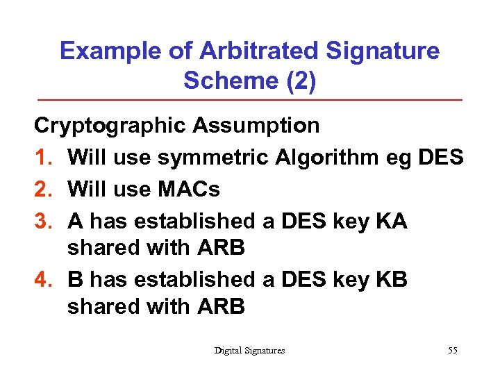 Example of Arbitrated Signature Scheme (2) Cryptographic Assumption 1. Will use symmetric Algorithm eg