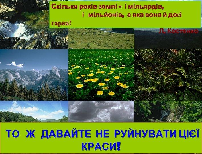 Скільки років землі – і мільярдів, і мільйонів, а яка вона й досі гарна!