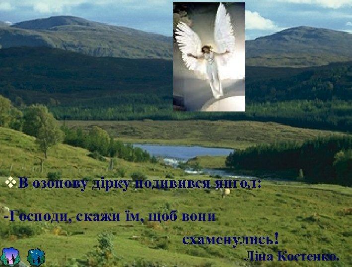v. В озонову дірку подивився янгол: -Господи, скажи їм, щоб вони схаменулись! Ліна Костенко.