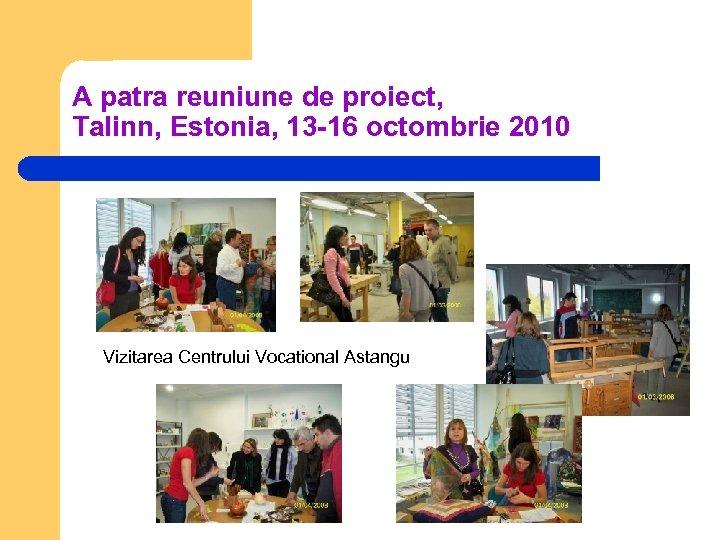 A patra reuniune de proiect, Talinn, Estonia, 13 -16 octombrie 2010 Vizitarea Centrului Vocational