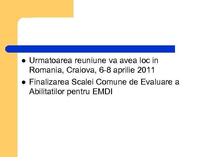 l l Urmatoarea reuniune va avea loc in Romania, Craiova, 6 -8 aprilie 2011