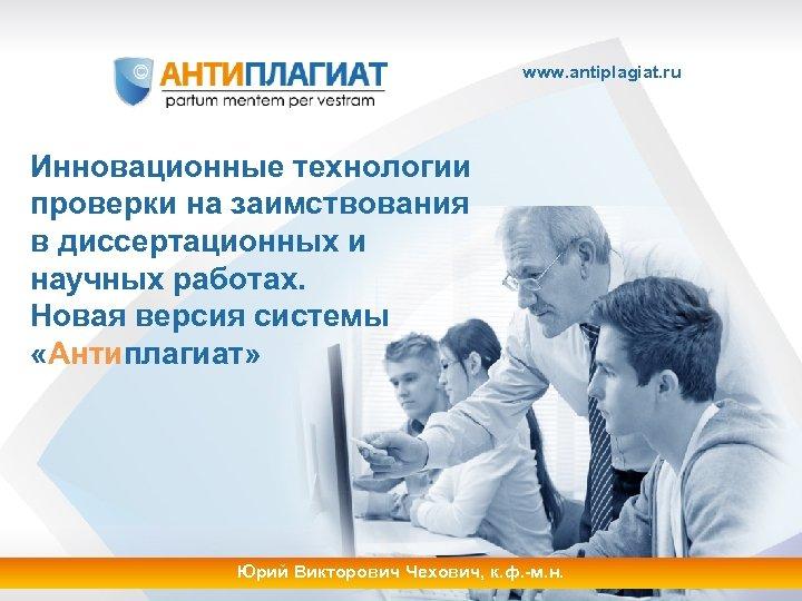 www. antiplagiat. ru Инновационные технологии проверки на заимствования в диссертационных и научных работах. Новая