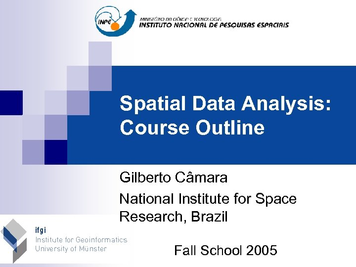 Spatial Data Analysis: Course Outline Gilberto Câmara National Institute for Space Research, Brazil Fall