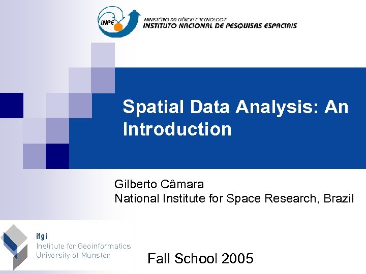 Spatial Data Analysis: An Introduction Gilberto Câmara National Institute for Space Research, Brazil Fall