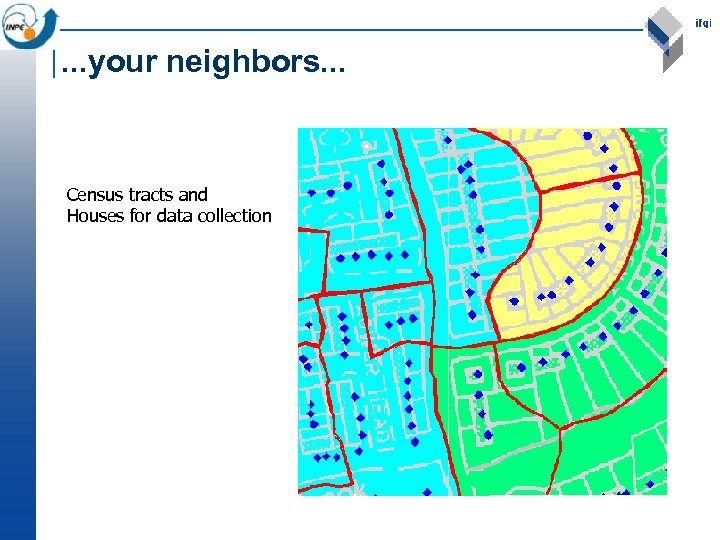 . . . your neighbors. . . Census tracts and Houses for data collection