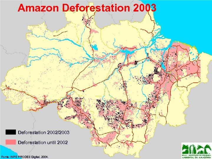 Amazon Deforestation 2003 Deforestation 2002/2003 Deforestation until 2002 Fonte: INPE PRODES Digital, 2004. Fonte: