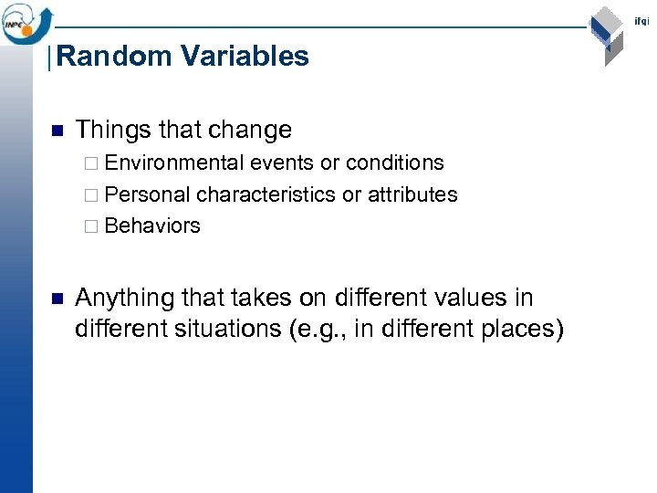 Random Variables n Things that change ¨ Environmental events or conditions ¨ Personal characteristics