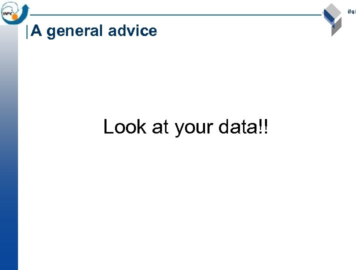 A general advice Look at your data!!