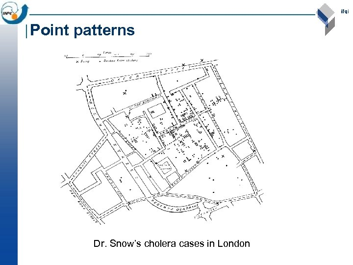 Point patterns Dr. Snow's cholera cases in London