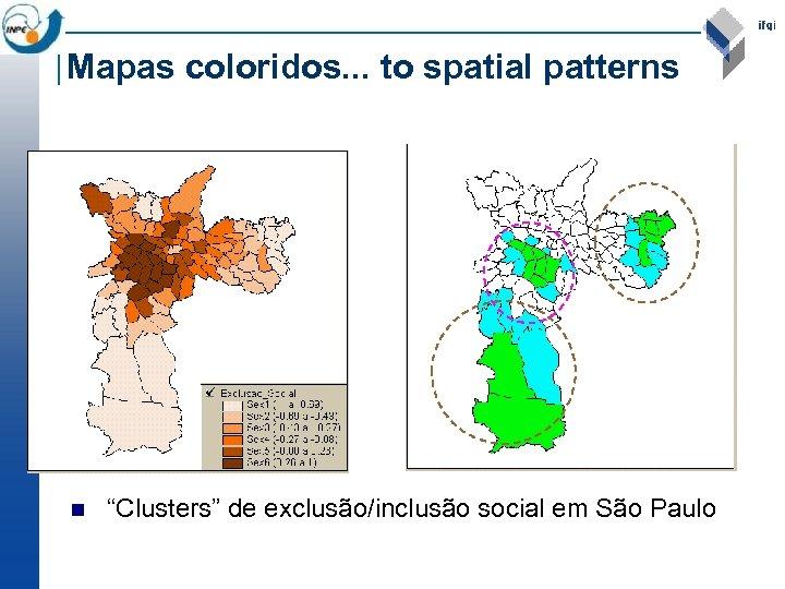 """Mapas coloridos. . . to spatial patterns n """"Clusters"""" de exclusão/inclusão social em São"""