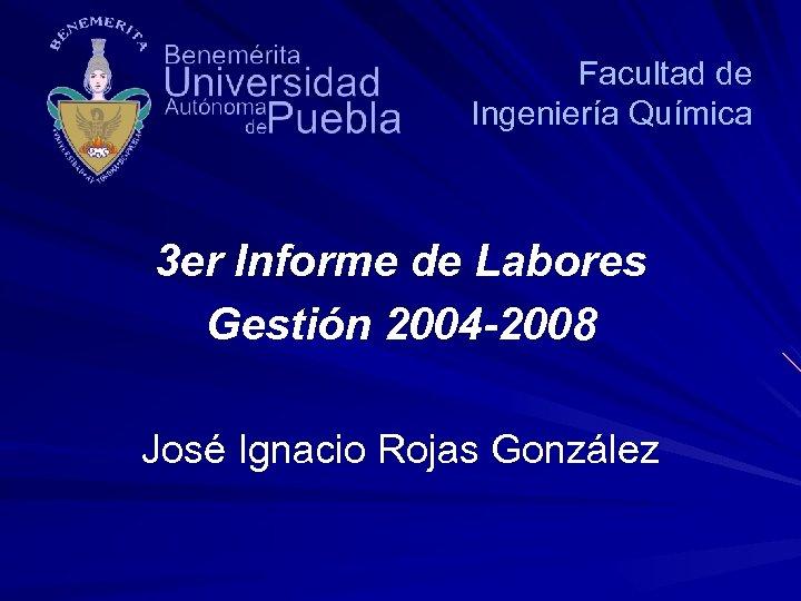 Facultad de Ingeniería Química 3 er Informe de Labores Gestión 2004 -2008 José Ignacio