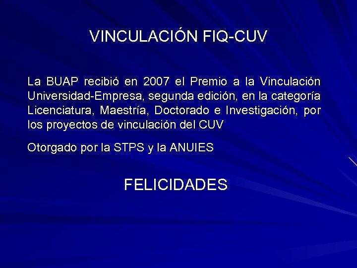 VINCULACIÓN FIQ-CUV La BUAP recibió en 2007 el Premio a la Vinculación Universidad-Empresa, segunda