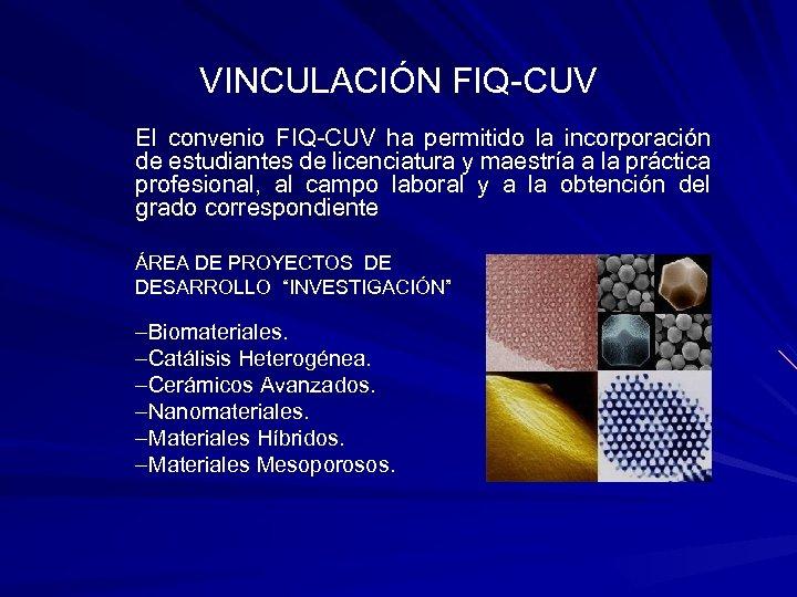 VINCULACIÓN FIQ-CUV El convenio FIQ-CUV ha permitido la incorporación de estudiantes de licenciatura y