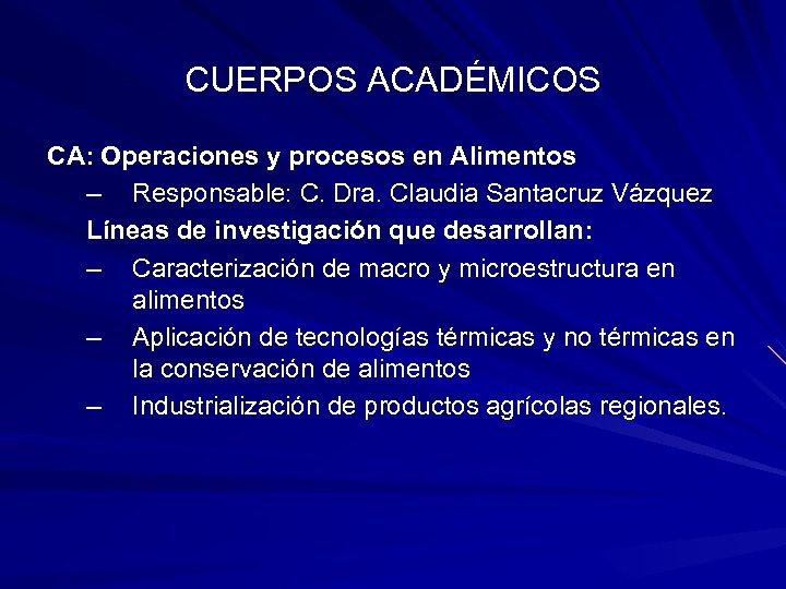 CUERPOS ACADÉMICOS CA: Operaciones y procesos en Alimentos – Responsable: C. Dra. Claudia Santacruz