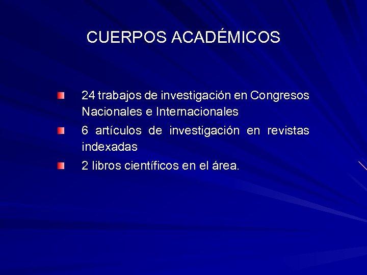 CUERPOS ACADÉMICOS 24 trabajos de investigación en Congresos Nacionales e Internacionales 6 artículos de