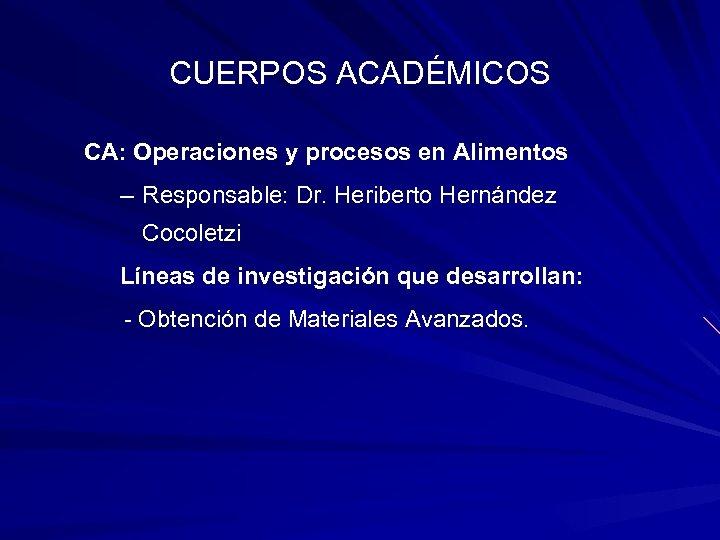 CUERPOS ACADÉMICOS CA: Operaciones y procesos en Alimentos – Responsable: Dr. Heriberto Hernández Cocoletzi