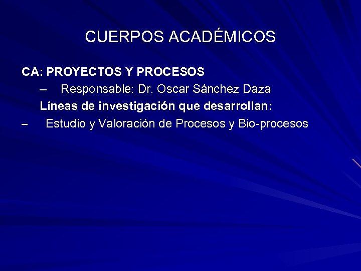 CUERPOS ACADÉMICOS CA: PROYECTOS Y PROCESOS – Responsable: Dr. Oscar Sánchez Daza Líneas de