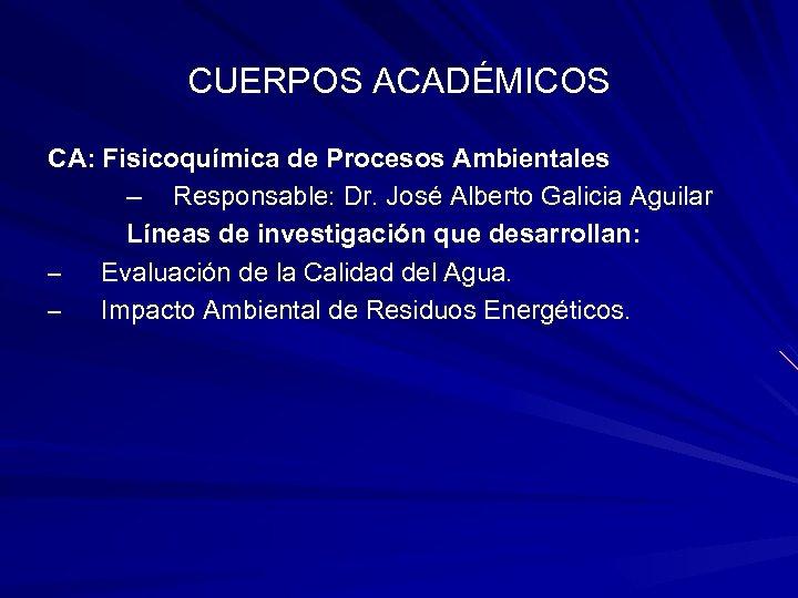 CUERPOS ACADÉMICOS CA: Fisicoquímica de Procesos Ambientales – Responsable: Dr. José Alberto Galicia Aguilar