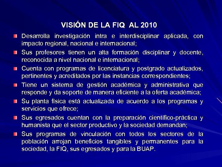 VISIÓN DE LA FIQ AL 2010 Desarrolla investigación intra e interdisciplinar aplicada, con impacto