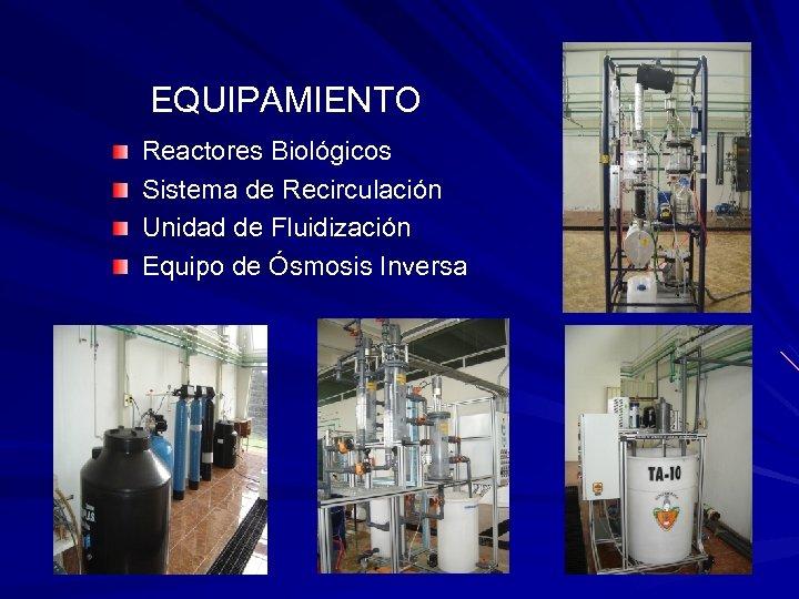 EQUIPAMIENTO Reactores Biológicos Sistema de Recirculación Unidad de Fluidización Equipo de Ósmosis Inversa
